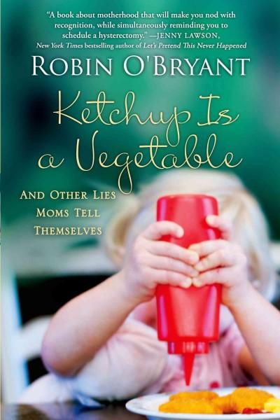 Ketchup Is a Vegetable: And Other Lies Moms Tell Themselves (Paperback)