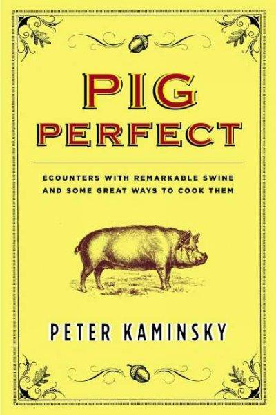 Pig Perfect: Encounters With Remarkable Swine And Some Great Ways To Cook Them (Hardcover)
