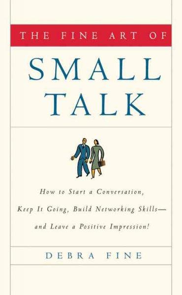 Fine Art of Small Talk: How to Start a Conversation, Keep It Going, Build Networking Skills--and Leave a Positive... (Hardcover)