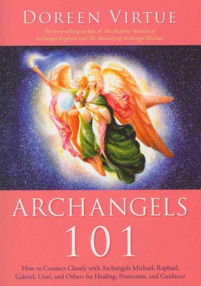 Archangels 101: How to Connect Closely With Archangels Michael, Raphael, Gabriel, Uriel, and Others for Healing, ... (Paperback)