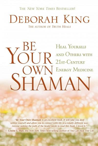 Be Your Own Shaman: Heal Yourself and Others With 21st-Century Energy Medicine (Hardcover)