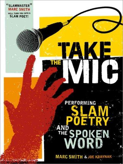Take the Mic: The Art of Performance Poetry, Slam, and the Spoken Word (Paperback)