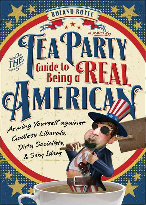 The Tea Party Guide to Being a Real American: Arming Yourself Against Godless Liberals, Dirty Socialists, & Sexy ... (Paperback)