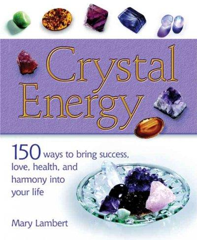 Crystal Energy: 150 Ways To Bring Success, Love, Health, And Harmony Into Your Life (Paperback)