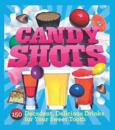 Candy Shots: 150 Decadent, Delicious Drinks for Your Sweet Tooth (Paperback)