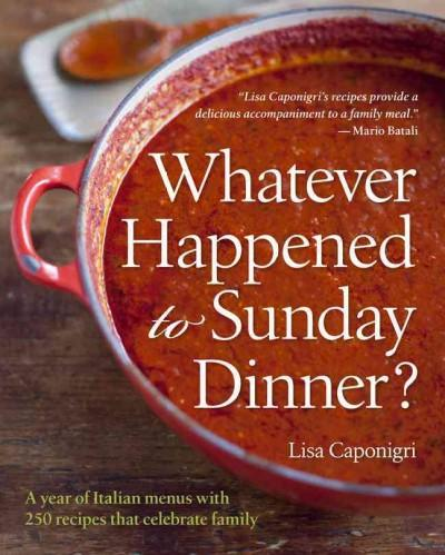 Whatever Happened to Sunday Dinner?: A Year of Italian Menus With 250 Recipes That Celebrate Family (Hardcover)