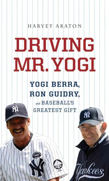 Driving Mr. Yogi: Yogi Berra, Ron Guidry, and Baseball's Greatest Gifts (Hardcover)