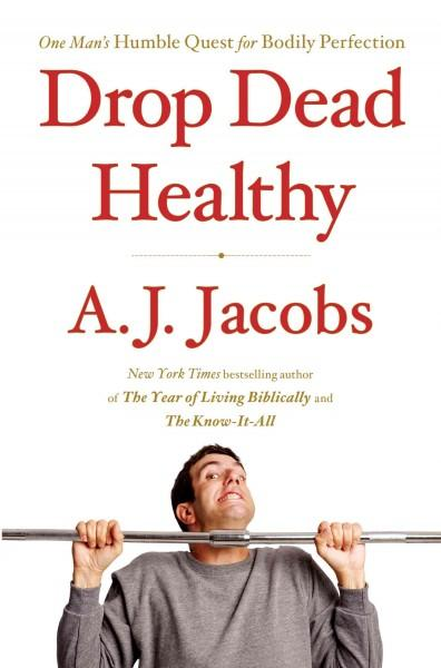Drop Dead Healthy: One Man's Humble Quest for Bodily Perfection (Hardcover)