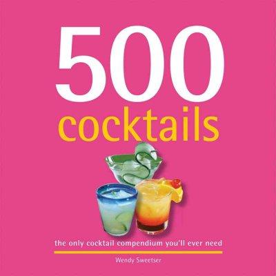 500 Cocktails: The Only Cocktail Compendium You'll Ever Need (Hardcover)
