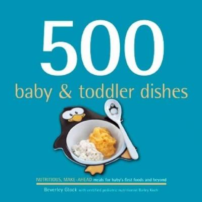 500 Baby & Toddler Dishes: Nutritious Make-Ahead Recipes for Meals for Baby's First Foods Through the Toddler Stage (Hardcover)