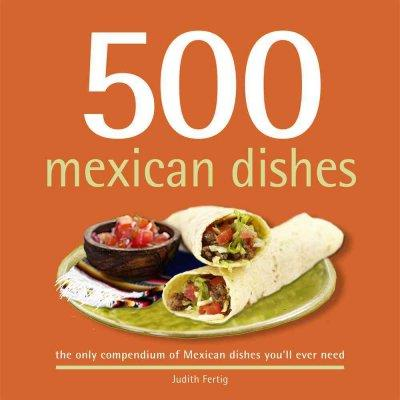 500 Mexican Dishes: The Only Compendium of Mexican Dishes You'll Ever Need (Hardcover)