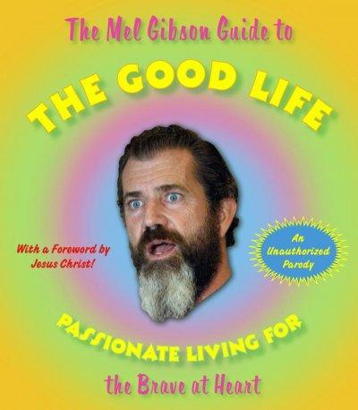 The Mel Gibson Guide to the Good Life: Passionate Living for the Brave at Heart (Paperback)