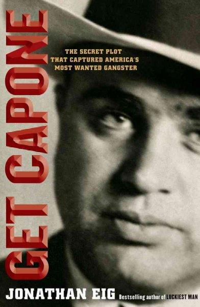 Get Capone: The Secret Plot That Captured America's Most Wanted Gangster (Hardcover)