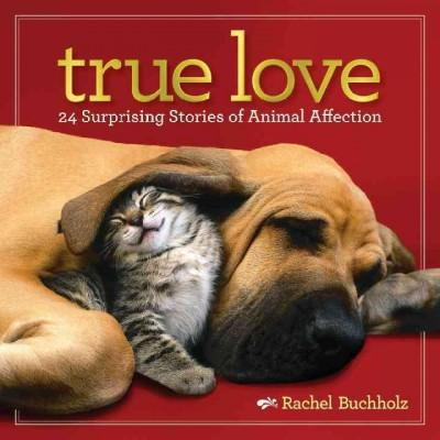 True Love: 24 Surprising Stories of Animal Affection (Hardcover)