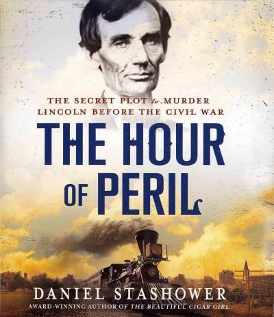 The Hour of Peril: The Secret Plot to Murder Lincoln Before the Civil War (CD-Audio)