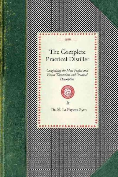 The Complete Practical Distiller: Comprising the Most Perfect and Exact Theoretical and Practical Description (Paperback)