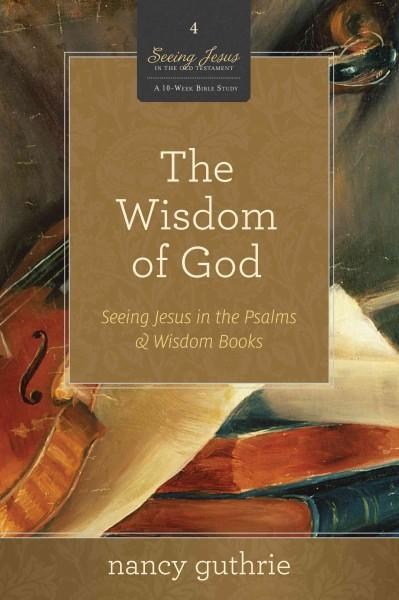 The Wisdom of God: Seeing Jesus in the Psalms & Wisdom Books (A 10-Week Bible Study) (Paperback)
