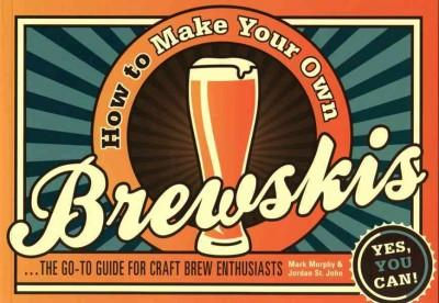How to Make Your Own Brewskis: The Go-To Guide for Craft Brew Enthusiasts (Paperback)