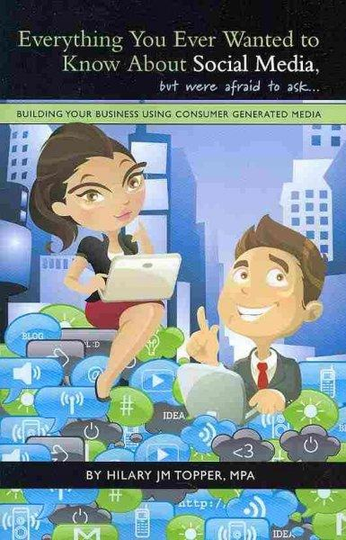 Everything You Ever Wanted to Know About Social Media, but Were Afraid to Ask: Building Your Business Using Consu... (Paperback)