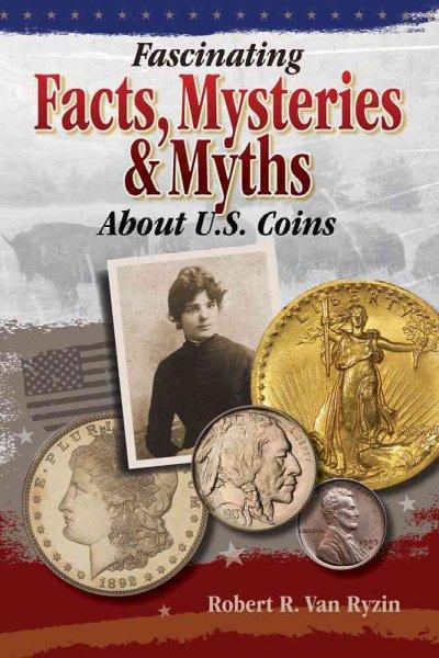 Fascinating Facts, Mysteries & Myths About U.S. Coins (Paperback)