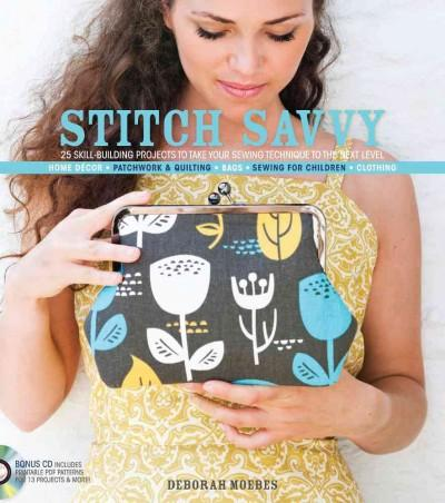 Stitch Savvy: 25 Skill-Building Projects to Take Your Sewing Technique to the Next Level: Home Decor, Patchwork & Quilting, B...