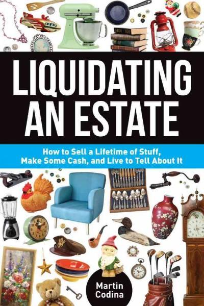 Liquidating an Estate: How to Sell a Lifetime of Stuff, Make Some Cash, and Live to Tell About It (Paperback)