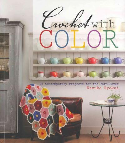 Crochet With Color: 25 Contemporary Projects for the Yarn Lover (Paperback)