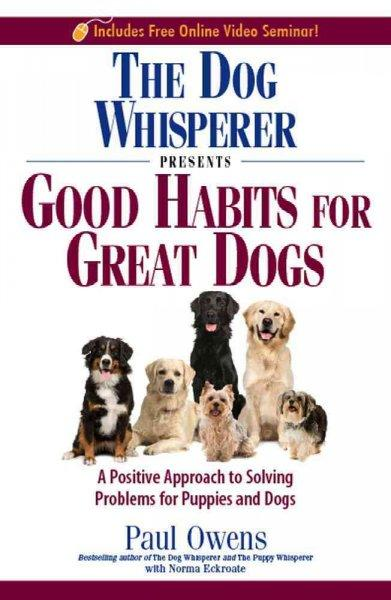 The Dog Whisperer Presents Good Habits for Great Dogs: A Positive Approach to Solving Problems or Puppies and Dogs (Paperback)