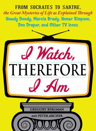 I Watch, Therefore I Am: From Socrates to Sartre, the Great Mysteries of Life As Explained Through Howdy Doody, M... (Paperback)