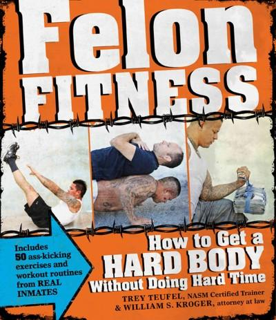 Felon Fitness: How to Get a Hard Body Without Doing Hard Time (Paperback)