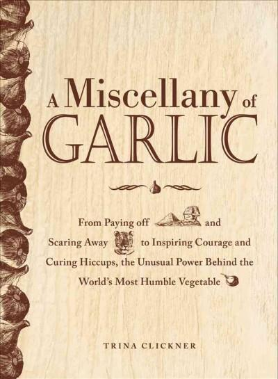 A Miscellany of Garlic: From Paying Off Pyramids and Scaring Away Tigers to Inspiring Courage and Curing Hiccups,... (Hardcover)
