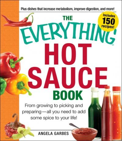 The Everything Hot Sauce Book: From Growing to Picking and Preparing - All You Need to Add Some Spice to Your Life! (Paperback)