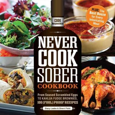 Never Cook Sober Cookbook: From Soused Scrambled Edggs to Kahlua Fudge Brownies, 100 (Fool)proof Recipes (Paperback)