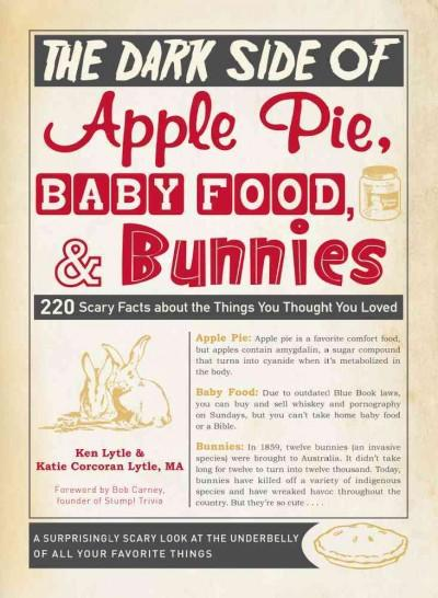 The Dark Side of Apple Pie, Baby Food, & Bunnies: 220 Scary Facts About the Things You Thought You Loved (Paperback)