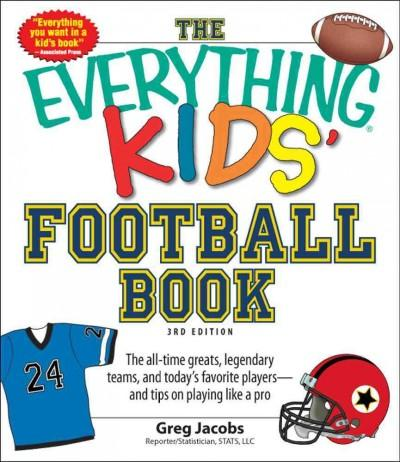 The Everything Kids' Football Book: The All-Time Greats, Legendary Teams, and Today's Favorite Players--and Tips ... (Paperback)