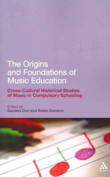 The Origins and Foundations of Music Education: Cross-cultural Historical Studies of Music in Compulsory Schooling (Paperback)