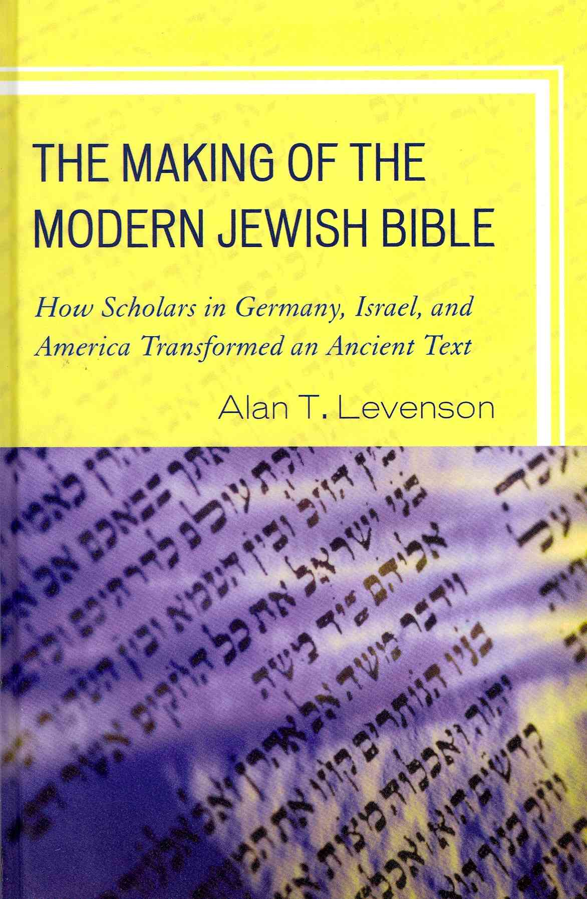 The Making of the Modern Jewish Bible: How Scholars in Germany, Israel, and America Transformed an Ancient Text (Hardcover)