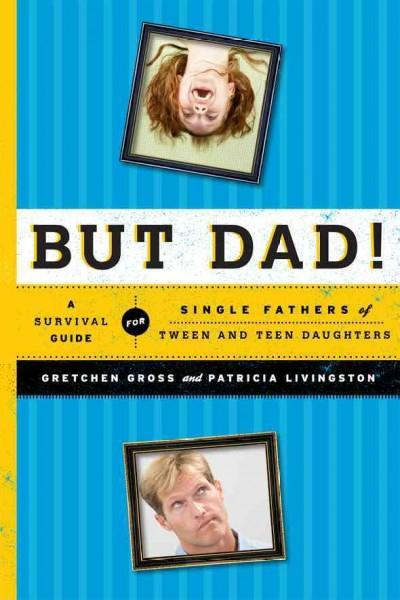 But Dad!: A Survival Guide for Single Fathers of Tween and Teen Daughters (Paperback)