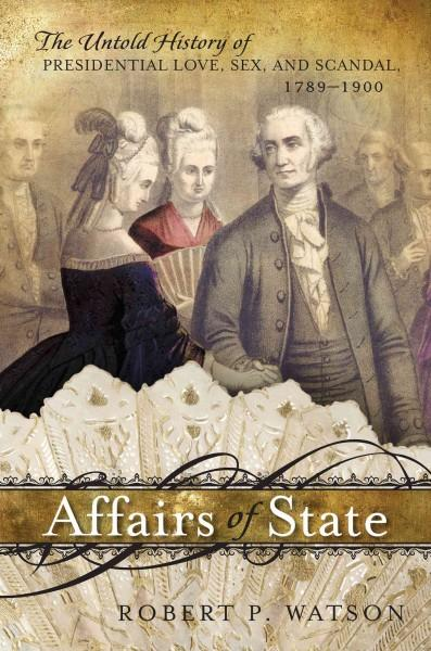 Affairs of State: The Untold History of Presidential Love, Sex, and Scandal, 1789-1900 (Hardcover)