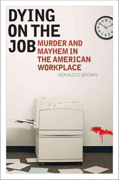 Dying on the Job: Murder and Mayhem in the American Workplace (Hardcover)