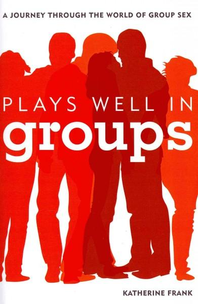 Plays Well in Groups: A Journey Through the World of Group Sex (Hardcover)