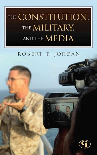 The Constitution, the Military, and the Media: How the Constitution Guides the Military's Responsibility to Infor... (Hardcover)