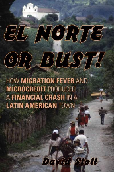 El Norte or Bust!: How Migration Fever and Microcredit Produced a Financial Crash in a Latin American Town (Hardcover)