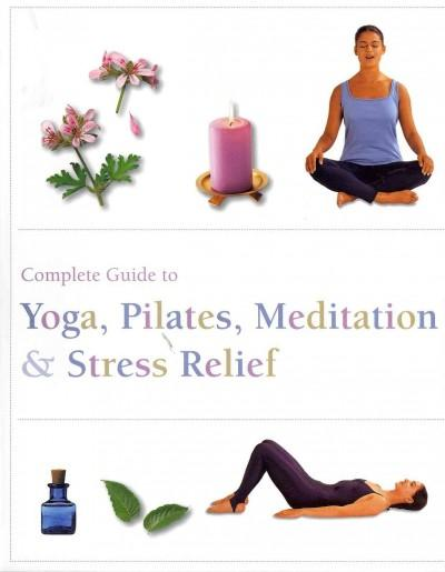 Complete Guide to Yoga, Pilates, Meditatin & Stress Relief (Paperback)