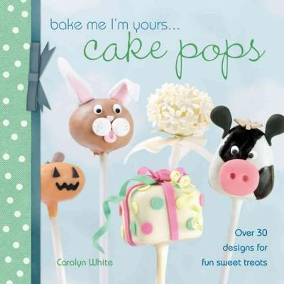 Bake Me I'm Yours...Cake Pops: Over 30 Designs for Fun Sweet Treats (Hardcover)