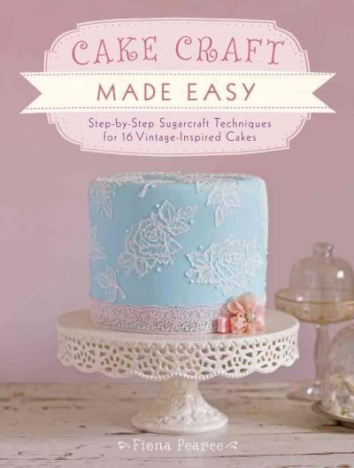Cake Craft Made Easy: Step-by-Step Sugarcraft Techniques for 16 Vintage-Inspired Cakes (Paperback)