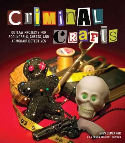 Criminal Crafts: Outlaw Projects for Scoundrels, Cheats, and Armchair Detectives (Paperback)