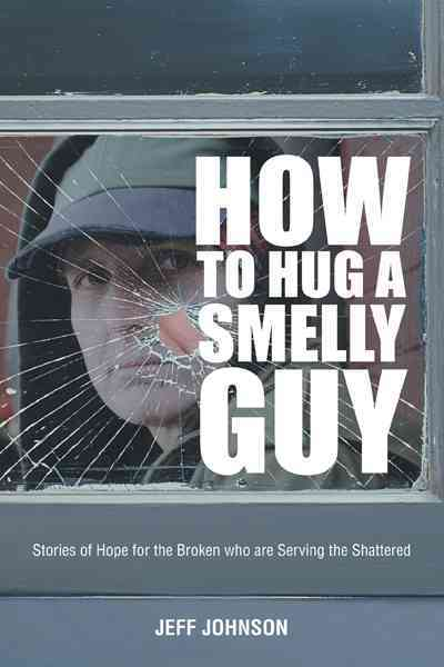 How to Hug a Smelly Guy: Stories of Hope for the Broken Who Are Serving the Shattered (Paperback)