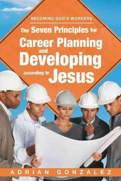 The Seven Principles for Career Planning and Developing According to Jesus: Becoming God's Workers (Paperback)