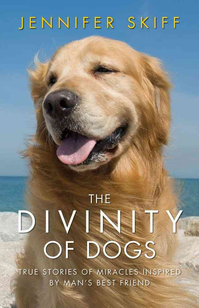 The Divinity of Dogs: True Stories of Miracles Inspired by Man's Best Friend (Hardcover)